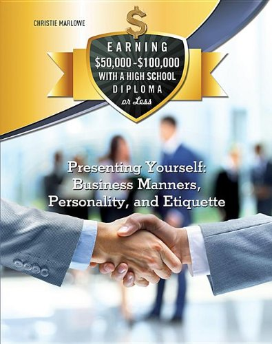Presenting Yourself: Business Manners Personality and Etiquette (Earning $50000
